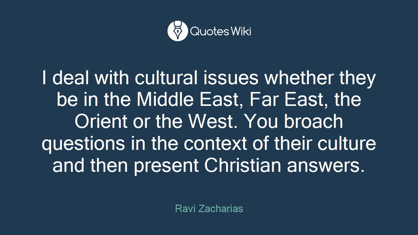 I deal with cultural issues whether they be in the Middle East, Far East, the Orient or the West. You broach questions in the context of their culture and then present Christian answers.