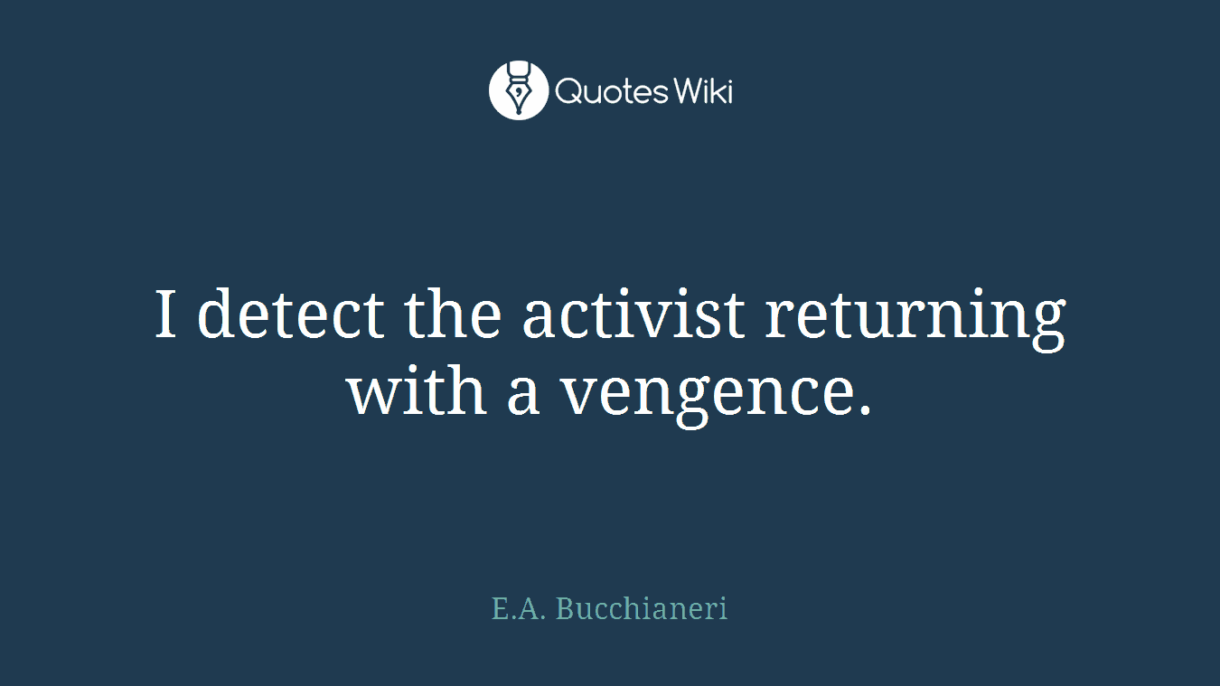 I detect the activist returning with a vengence.