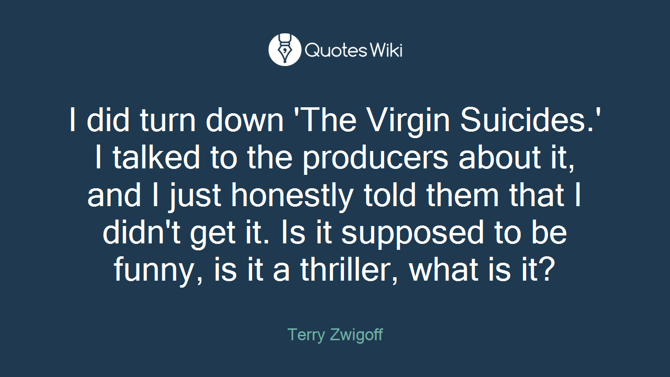 I did turn down 'The Virgin Suicides.' I talked to the producers about it, and I just honestly told them that I didn't get it. Is it supposed to be funny, is it a thriller, what is it?