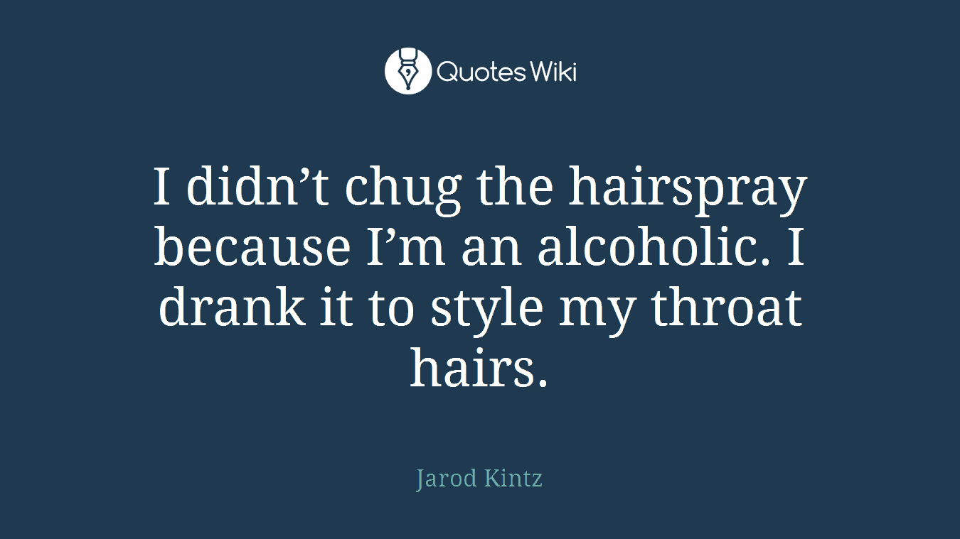 I didn't chug the hairspray because I'm an alcoholic. I drank it to style my throat hairs.