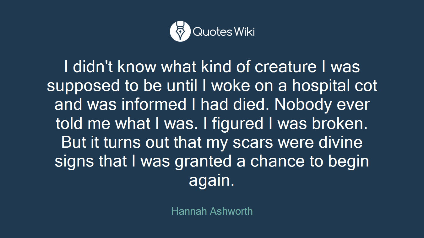 I didn't know what kind of creature I was supposed to be until I woke on a hospital cot and was informed I had died. Nobody ever told me what I was. I figured I was broken. But it turns out that my scars were divine signs that I was granted a chance to begin again.