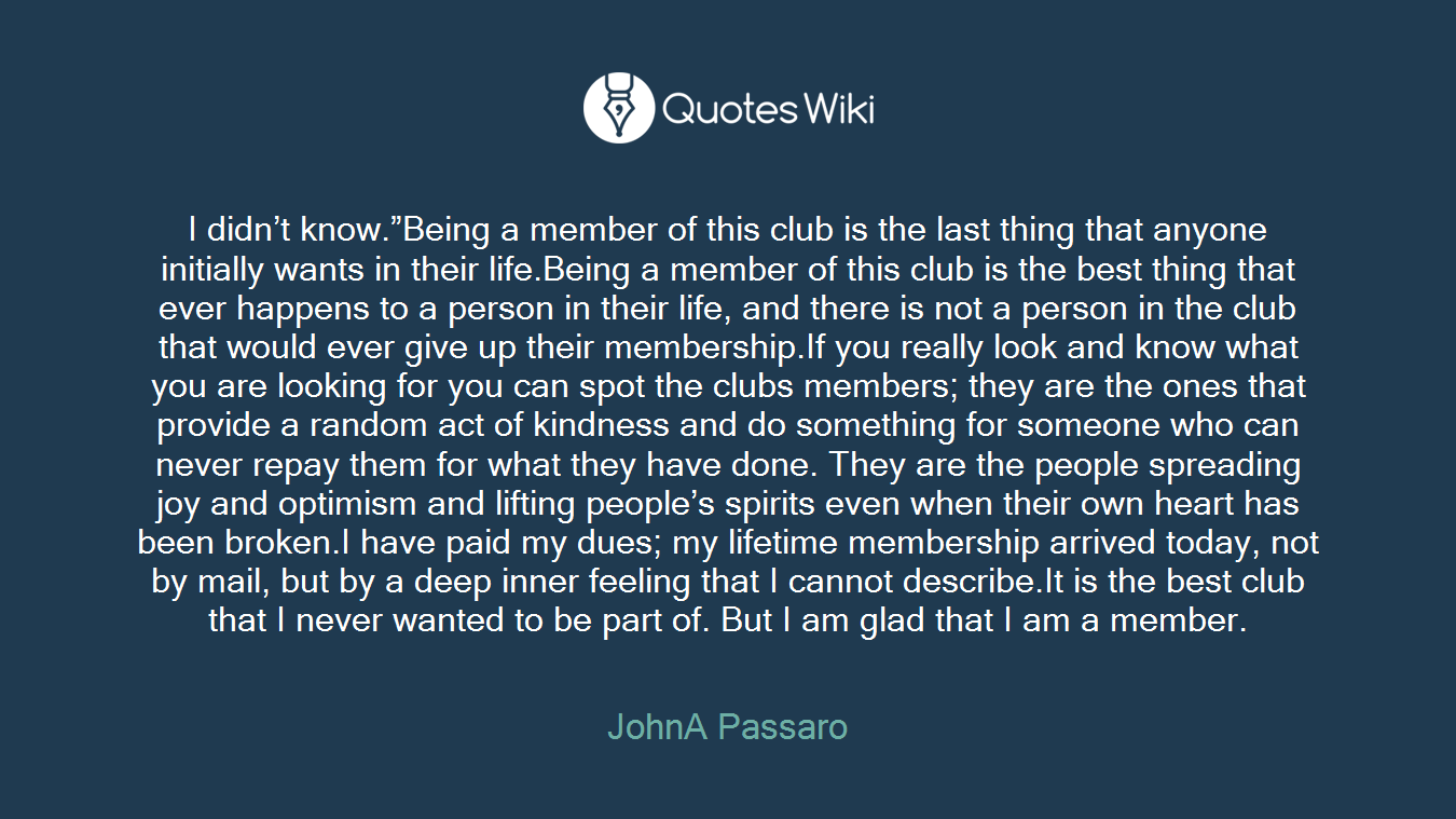 """I didn't know.""""Being a member of this club is the last thing that anyone initially wants in their life.Being a member of this club is the best thing that ever happens to a person in their life, and there is not a person in the club that would ever give up their membership.If you really look and know what you are looking for you can spot the clubs members; they are the ones that provide a random act of kindness and do something for someone who can never repay them for what they have done. They are the people spreading joy and optimism and lifting people's spirits even when their own heart has been broken.I have paid my dues; my lifetime membership arrived today, not by mail, but by a deep inner feeling that I cannot describe.It is the best club that I never wanted to be part of. But I am glad that I am a member."""