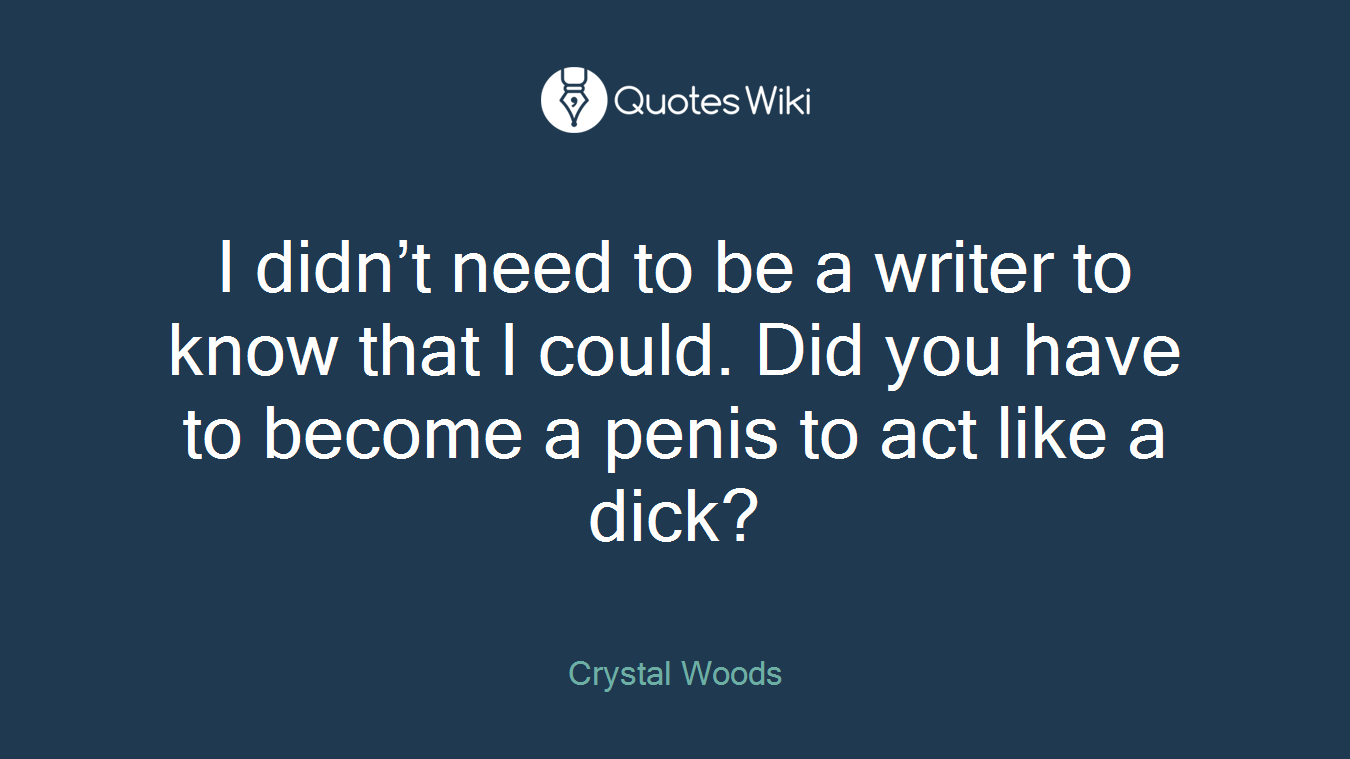 I didn't need to be a writer to know that I could. Did you have to become a penis to act like a dick?