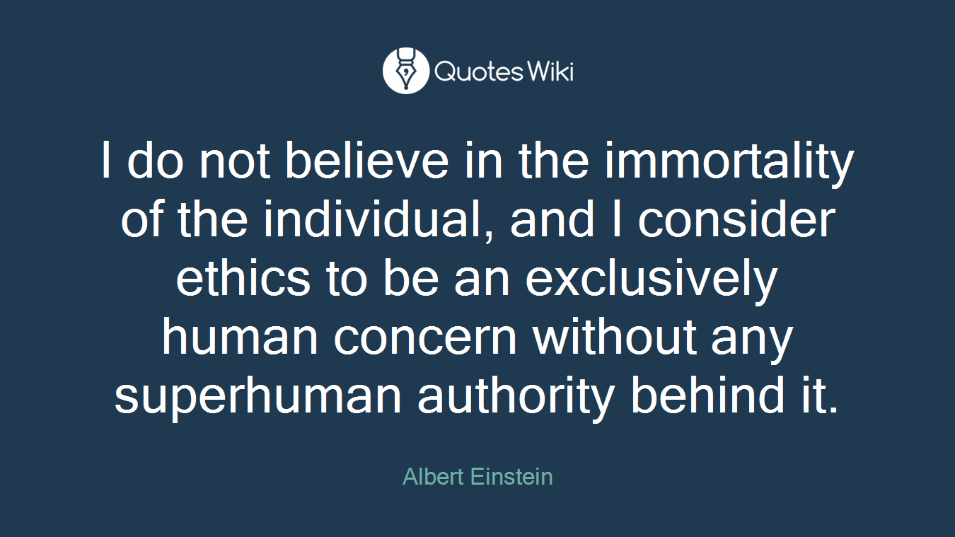 I do not believe in the immortality of the individual, and I consider ethics to be an exclusively human concern without any superhuman authority behind it.