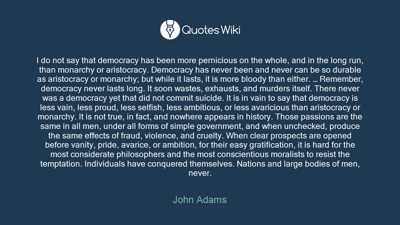 I do not say that democracy has been more pernicious on the whole, and in the long run, than monarchy or aristocracy. Democracy has never been and never can be so durable as aristocracy or monarchy; but while it lasts, it is more bloody than either. … Remember, democracy never lasts long. It soon wastes, exhausts, and murders itself. There never was a democracy yet that did not commit suicide. It is in vain to say that democracy is less vain, less proud, less selfish, less ambitious, or less avaricious than aristocracy or monarchy. It is not true, in fact, and nowhere appears in history. Those passions are the same in all men, under all forms of simple government, and when unchecked, produce the same effects of fraud, violence, and cruelty. When clear prospects are opened before vanity, pride, avarice, or ambition, for their easy gratification, it is hard for the most considerate philosophers and the most conscientious moralists to resist the temptation. Individuals have conquered themselves. Nations and large bodies of men, never.
