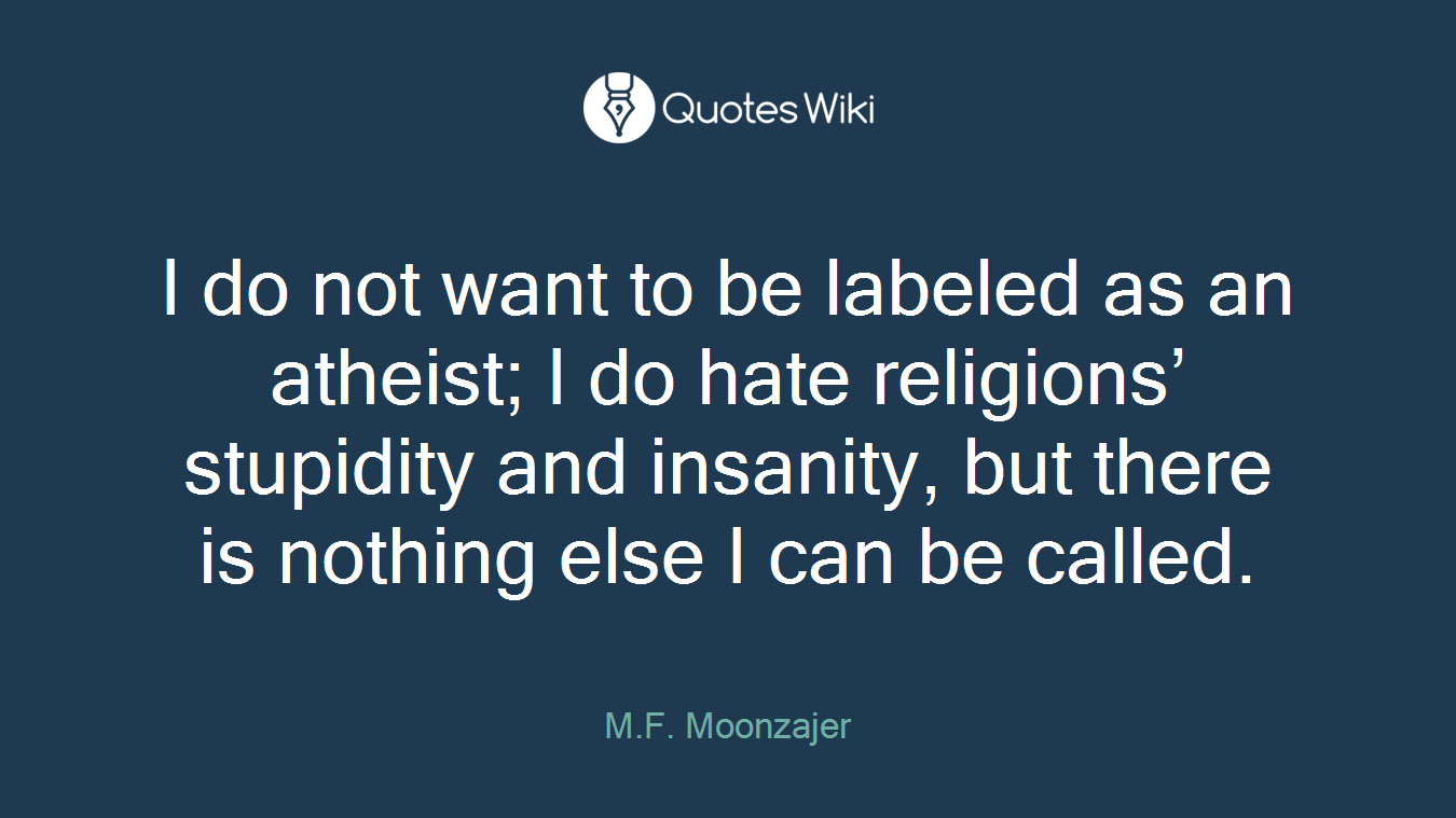 I do not want to be labeled as an atheist; I do hate religions' stupidity and insanity, but there is nothing else I can be called.