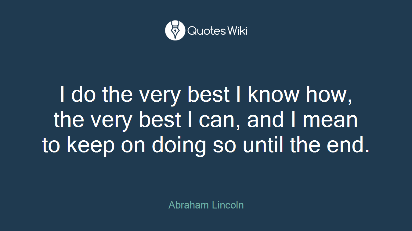 I do the very best I know how, the very best I can, and I mean to keep on doing so until the end.
