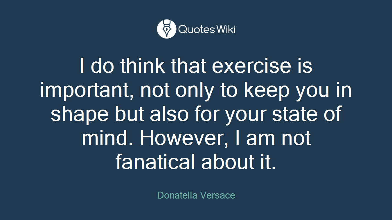 I do think that exercise is important, not only to keep you in shape but also for your state of mind. However, I am not fanatical about it.