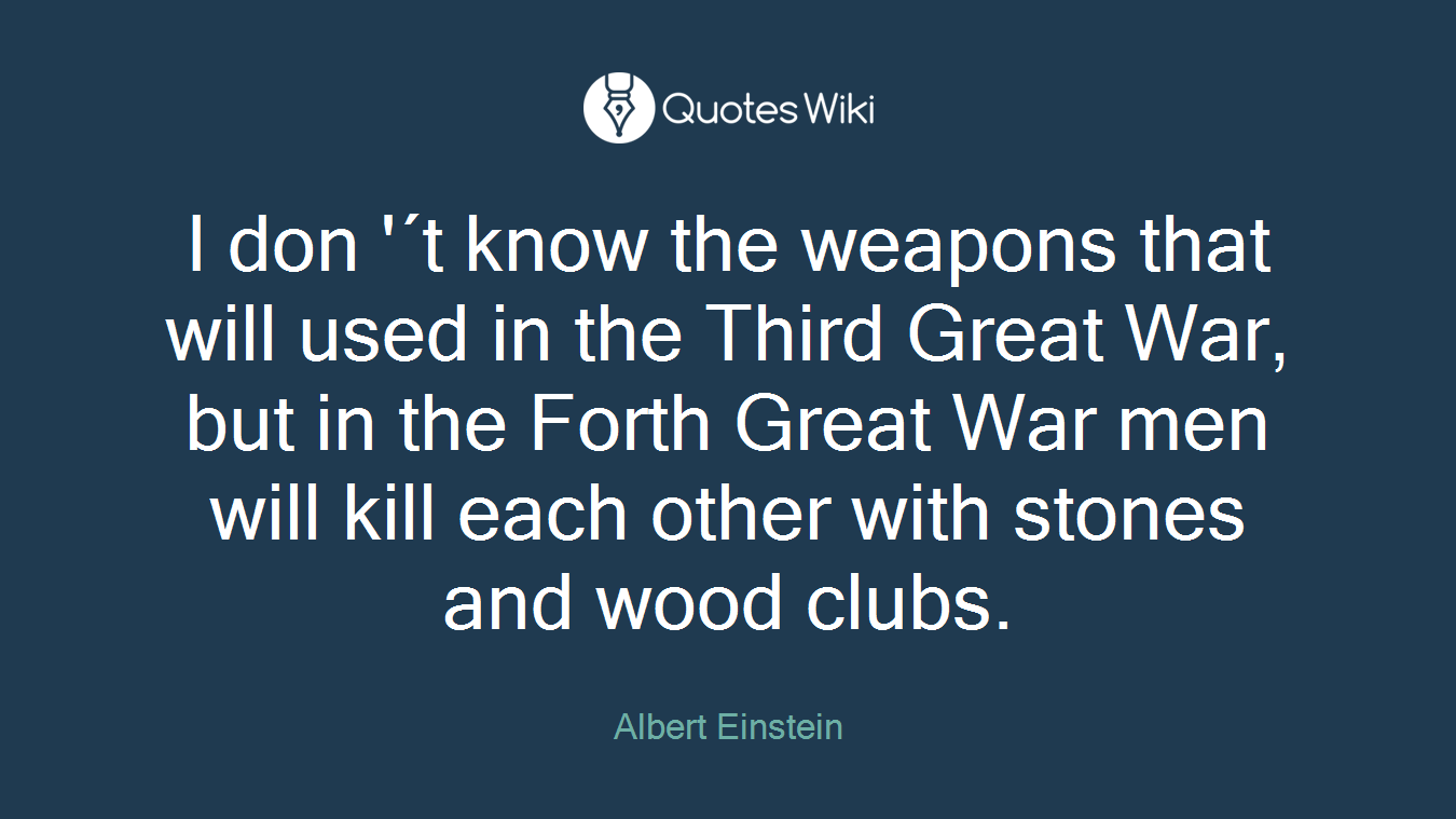 I don '´t know the weapons that will used in the Third Great War, but in the Forth Great War men will kill each other with stones and wood clubs.