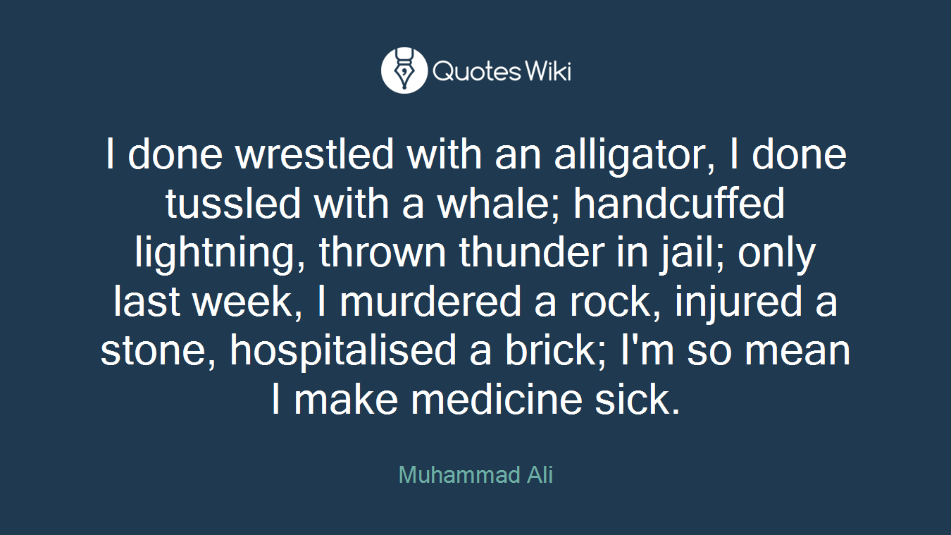 I done wrestled with an alligator, I done tussled with a whale; handcuffed lightning, thrown thunder in jail; only last week, I murdered a rock, injured a stone, hospitalised a brick; I'm so mean I make medicine sick.