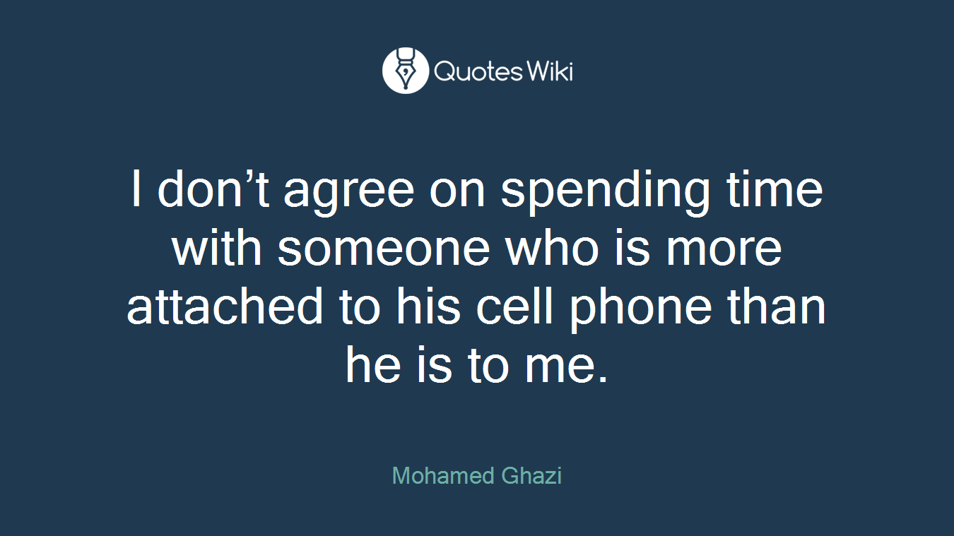 I don't agree on spending time with someone who is more attached to his cell phone than he is to me.