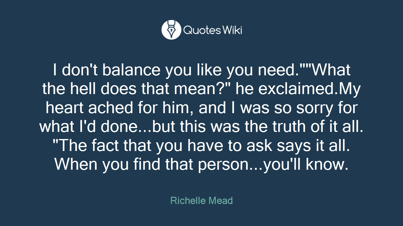 """I don't balance you like you need.""""""""What the hell does that mean?"""" he exclaimed.My heart ached for him, and I was so sorry for what I'd done...but this was the truth of it all. """"The fact that you have to ask says it all. When you find that person...you'll know."""