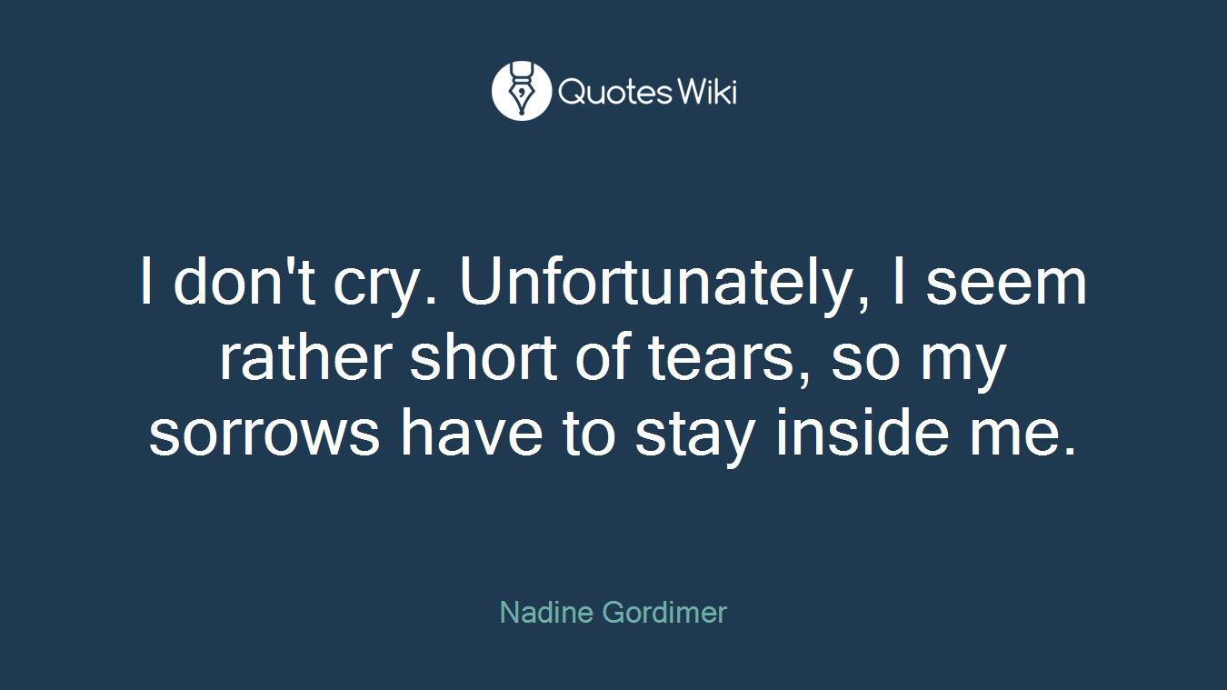 I don't cry. Unfortunately, I seem rather short of tears, so my sorrows have to stay inside me.