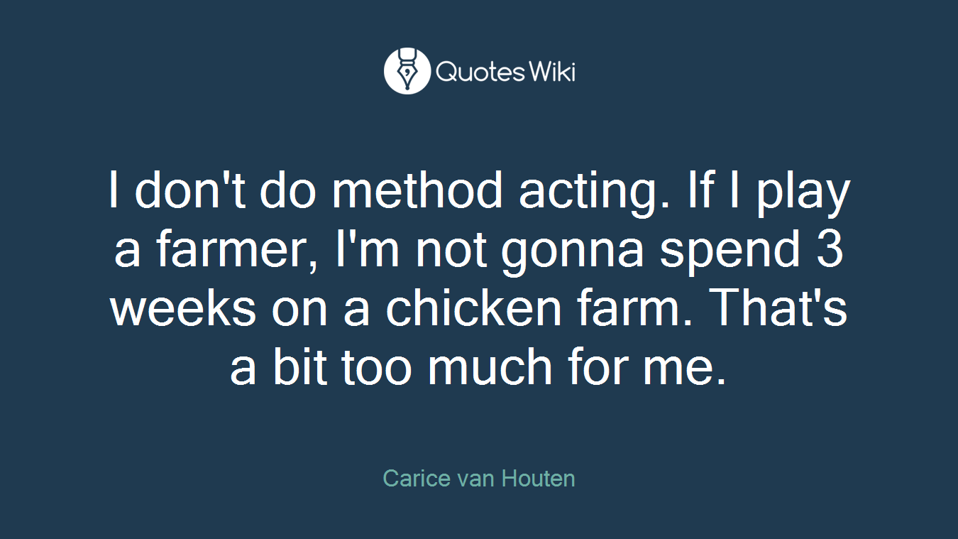 I don't do method acting. If I play a farmer, I'm not gonna spend 3 weeks on a chicken farm. That's a bit too much for me.