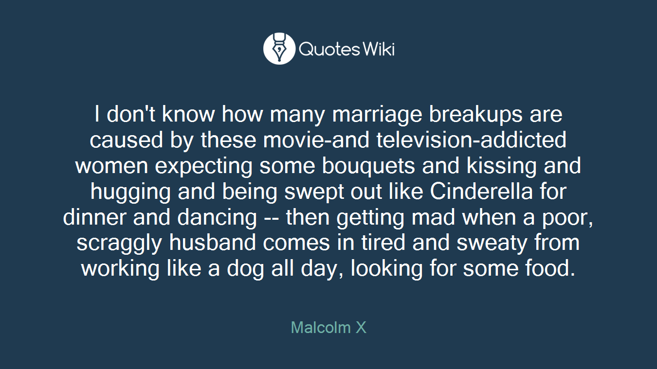 I don't know how many marriage breakups are caused by these movie-and television-addicted women expecting some bouquets and kissing and hugging and being swept out like Cinderella for dinner and dancing -- then getting mad when a poor, scraggly husband comes in tired and sweaty from working like a dog all day, looking for some food.