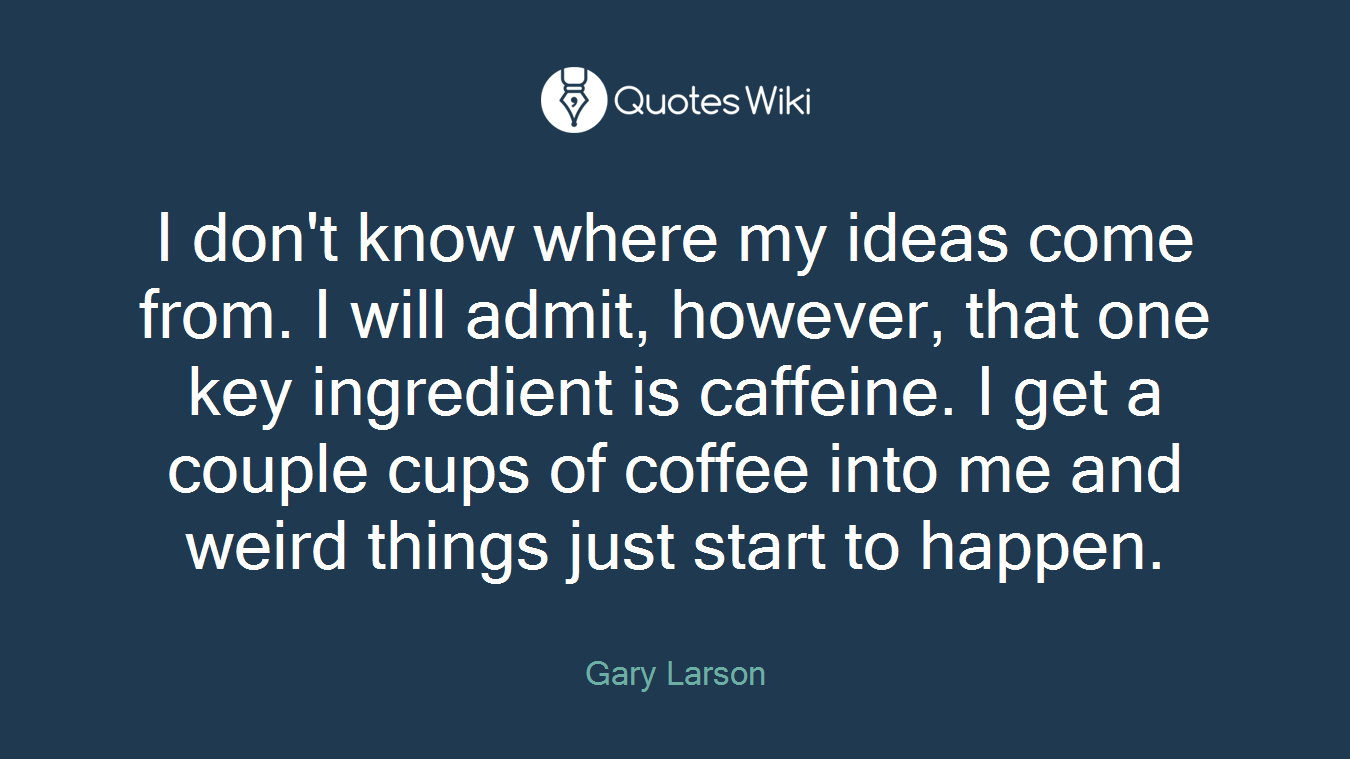 I don't know where my ideas come from. I will admit, however, that one key ingredient is caffeine. I get a couple cups of coffee into me and weird things just start to happen.
