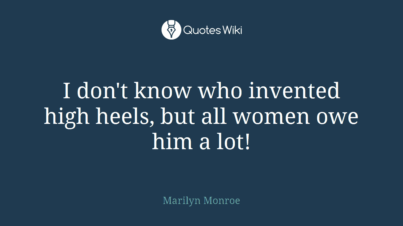 I don't know who invented high heels, but all women owe him a lot!