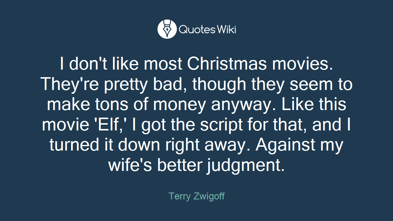I don't like most Christmas movies. They're pretty bad, though they seem to make tons of money anyway. Like this movie 'Elf,' I got the script for that, and I turned it down right away. Against my wife's better judgment.