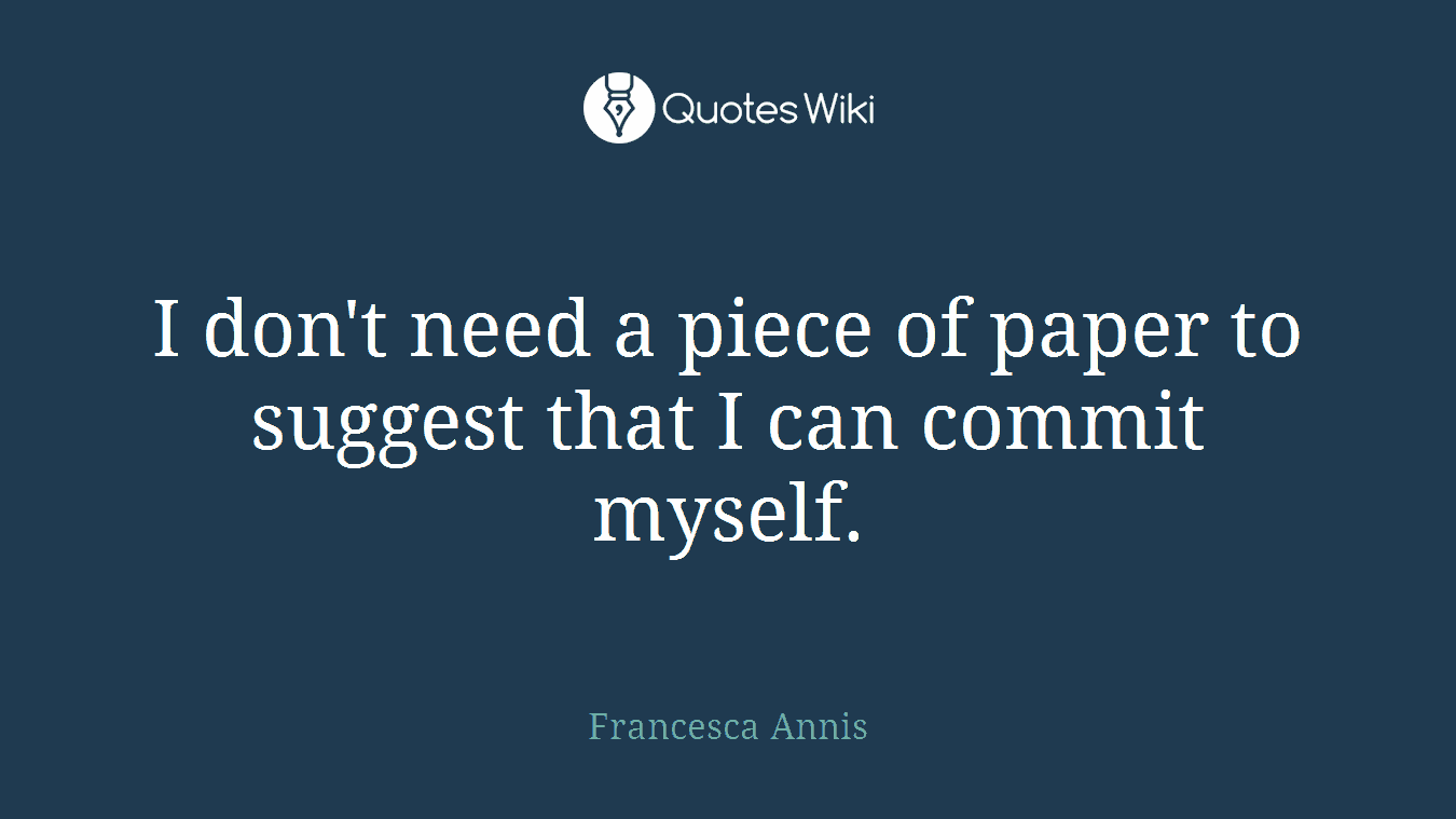 I don't need a piece of paper to suggest that I can commit myself.
