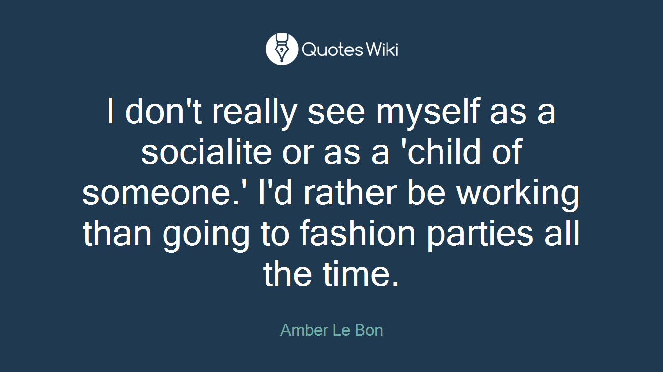 I don't really see myself as a socialite or as a 'child of someone.' I'd rather be working than going to fashion parties all the time.