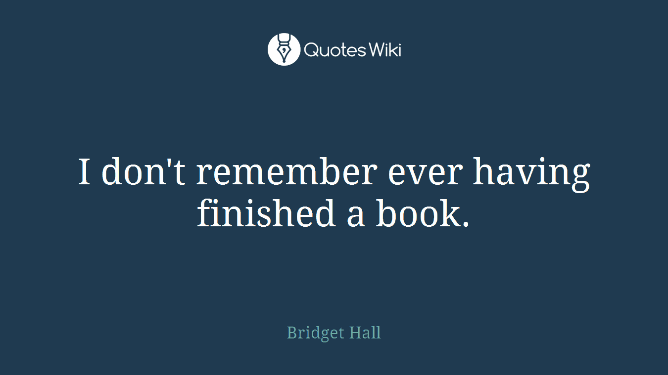 I don't remember ever having finished a book.