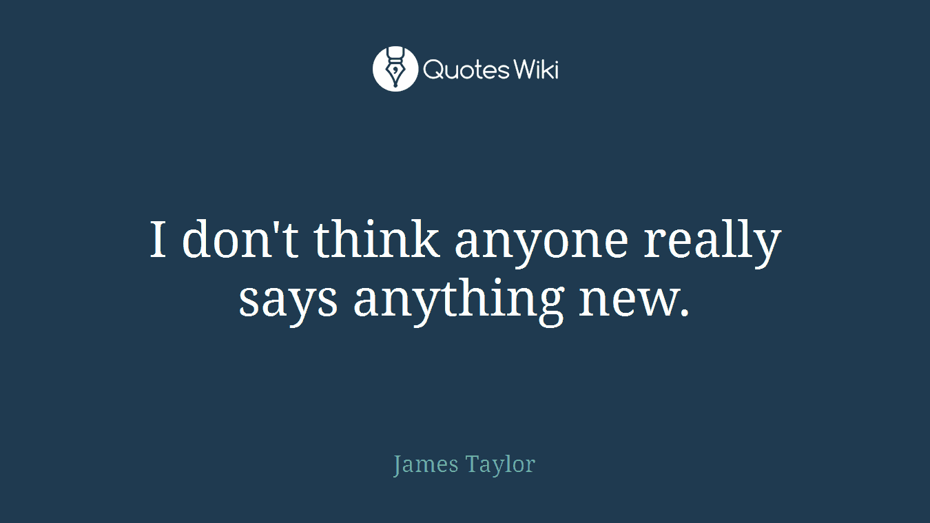 I don't think anyone really says anything new.