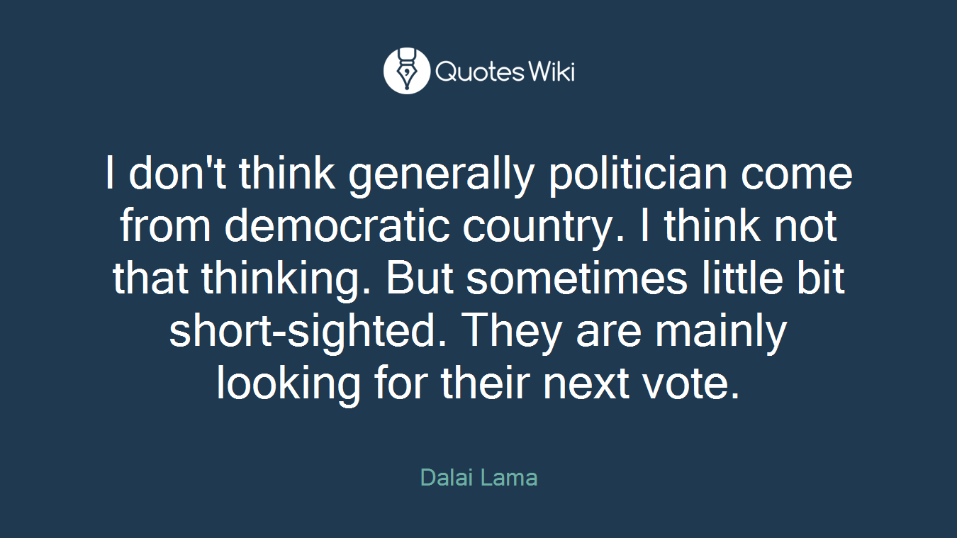 I don't think generally politician come from democratic country. I think not that thinking. But sometimes little bit short-sighted. They are mainly looking for their next vote.