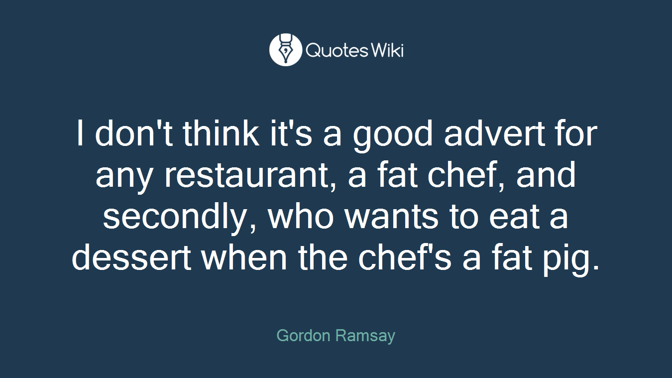 I don't think it's a good advert for any restaurant, a fat chef, and secondly, who wants to eat a dessert when the chef's a fat pig.