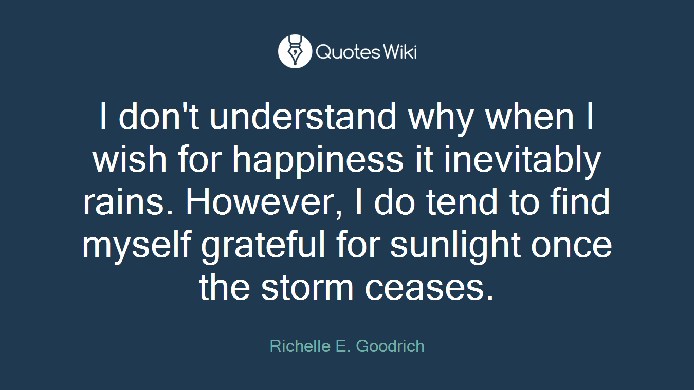 I don't understand why when I wish for happiness it inevitably rains. However, I do tend to find myself grateful for sunlight once the storm ceases.