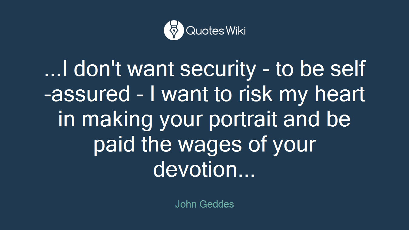 ...I don't want security - to be self-assured - I want to risk my heart in making your portrait and be paid the wages of your devotion...