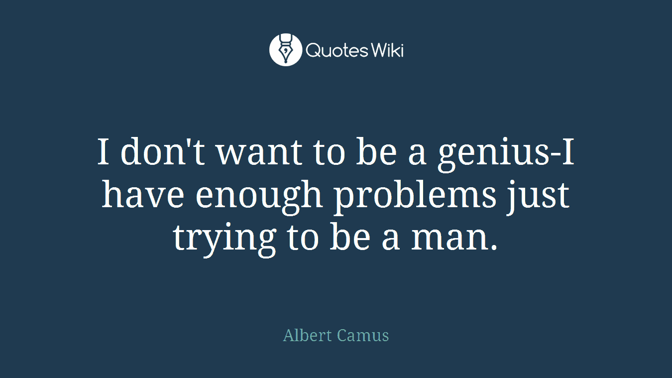 I don't want to be a genius-I have enough problems just trying to be a man.