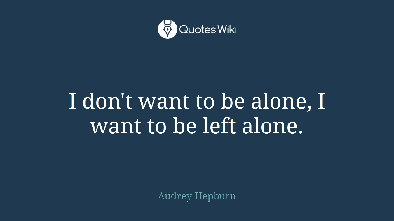 I don't want to be alone, I want to be left alone.