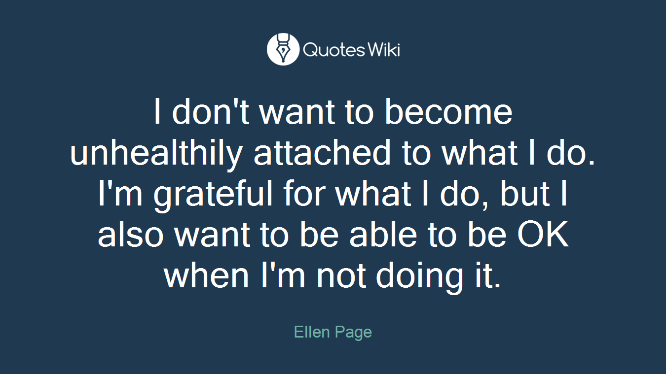 I don't want to become unhealthily attached to what I do. I'm grateful for what I do, but I also want to be able to be OK when I'm not doing it.
