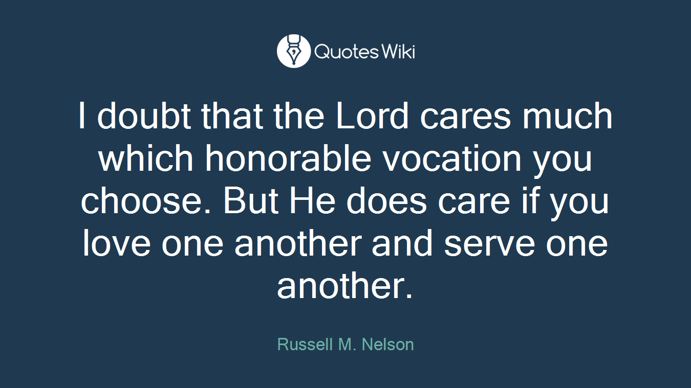 I doubt that the Lord cares much which honorable vocation you choose. But He does care if you love one another and serve one another.