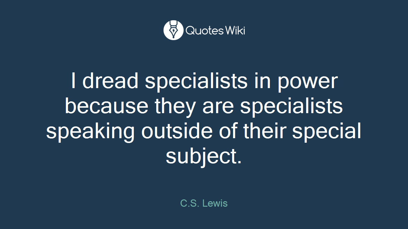 I dread specialists in power because they are specialists speaking outside of their special subject.