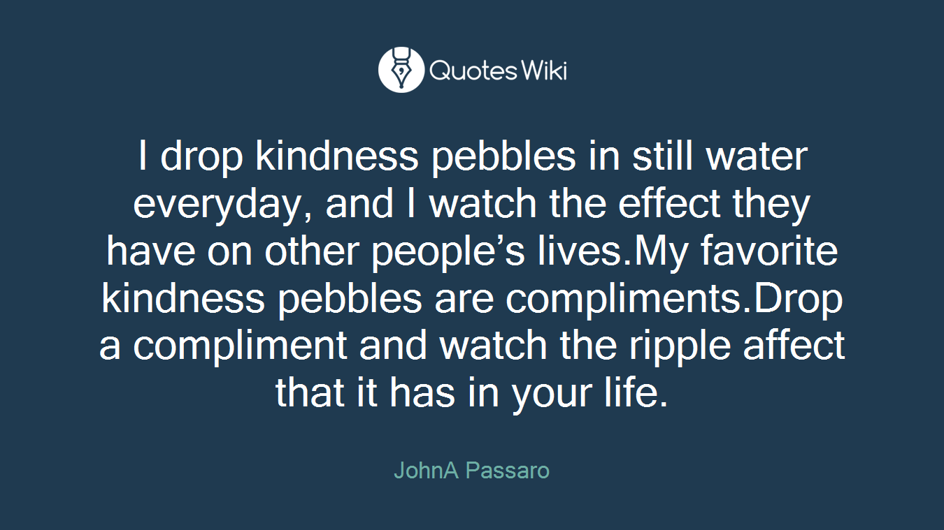 I drop kindness pebbles in still water everyday, and I watch the effect they have on other people's lives.My favorite kindness pebbles are compliments.Drop a compliment and watch the ripple affect that it has in your life.