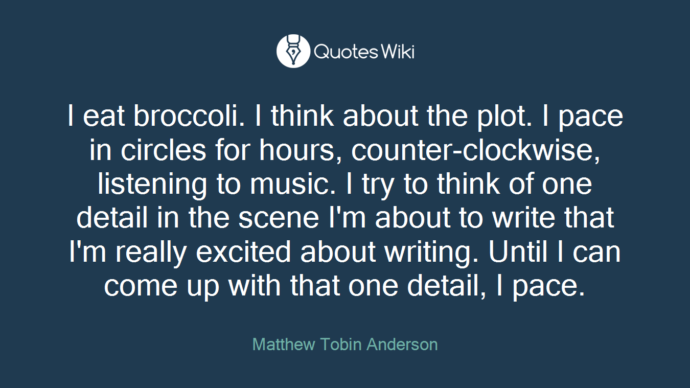 I eat broccoli. I think about the plot. I pace in circles for hours, counter-clockwise, listening to music. I try to think of one detail in the scene I'm about to write that I'm really excited about writing. Until I can come up with that one detail, I pace.