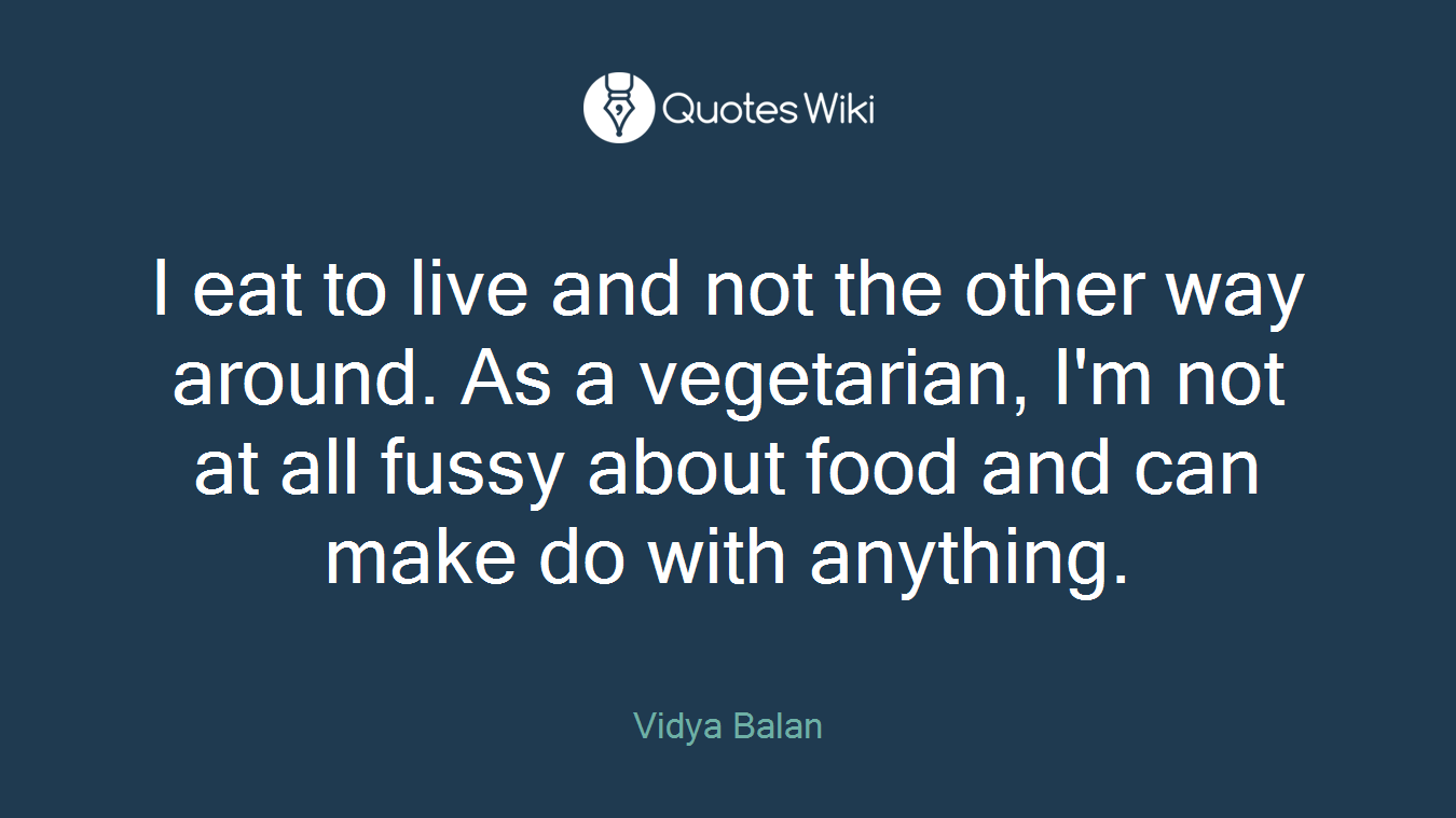 I eat to live and not the other way around. As a vegetarian, I'm not at all fussy about food and can make do with anything.