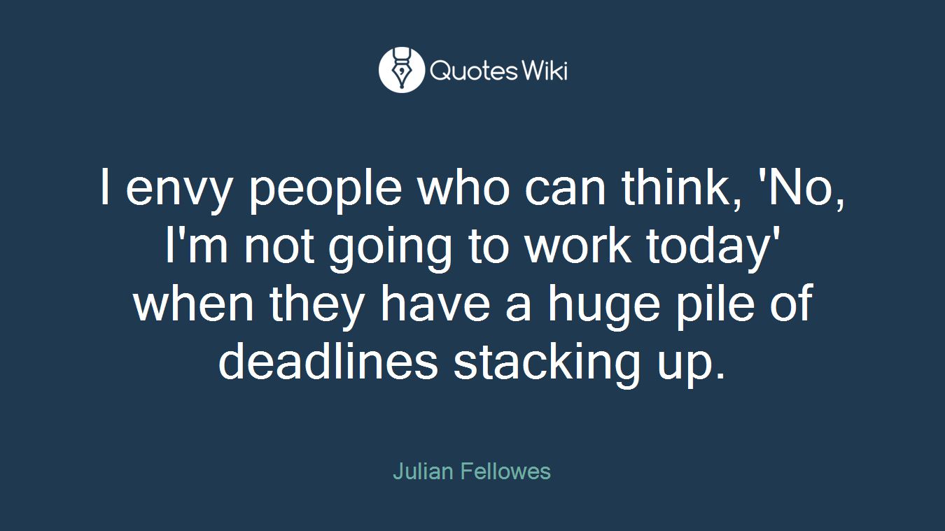 I envy people who can think, 'No, I'm not going to work today' when they have a huge pile of deadlines stacking up.