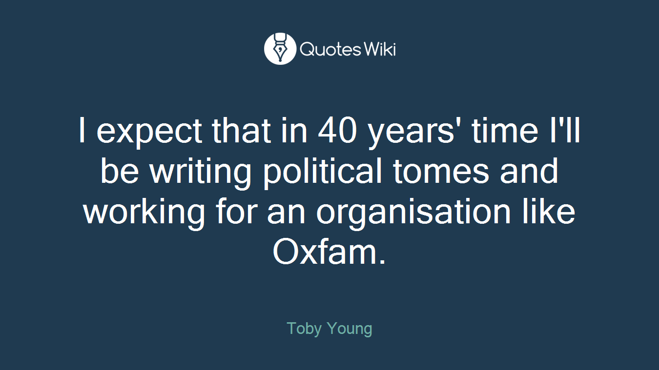 I expect that in 40 years' time I'll be writing political tomes and working for an organisation like Oxfam.