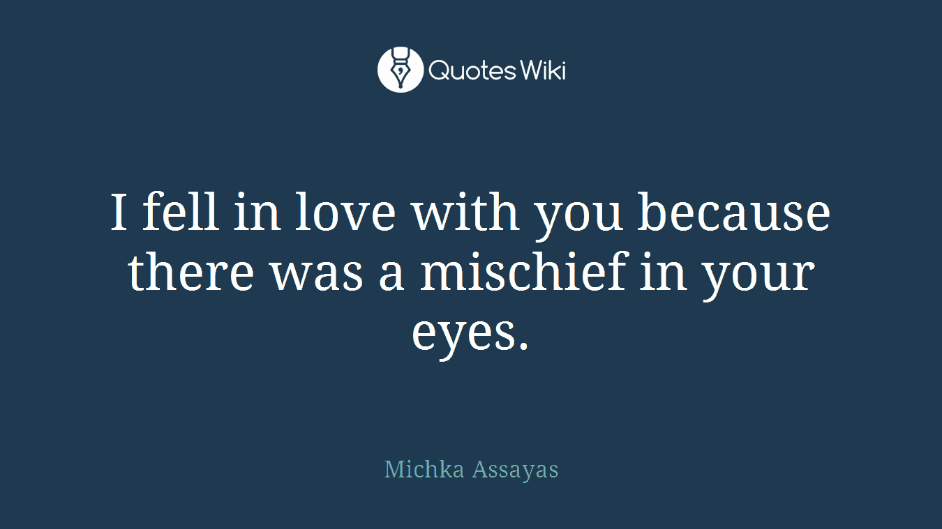 I fell in love with you because there was a mischief in your eyes.