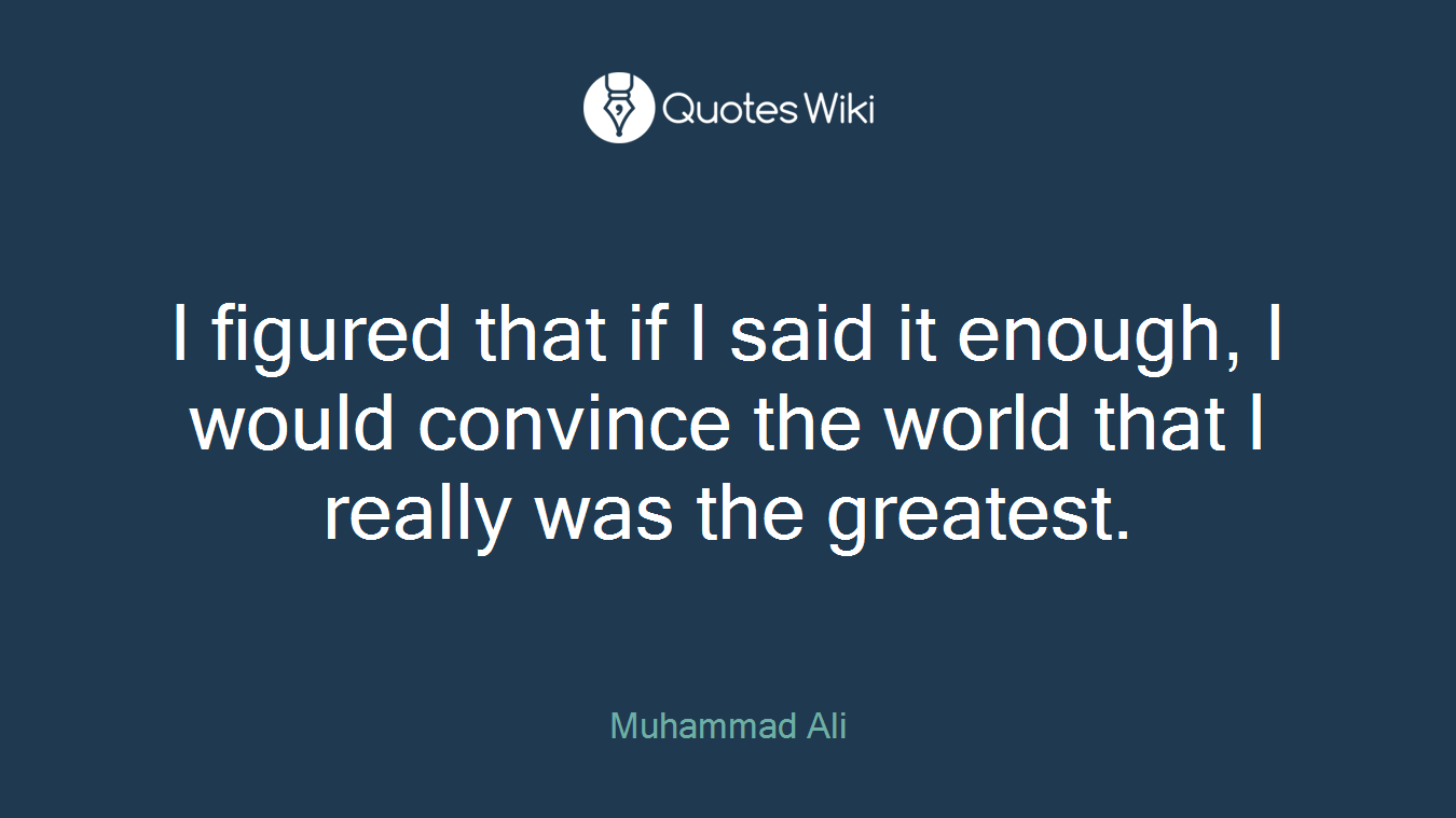 I figured that if I said it enough, I would convince the world that I really was the greatest.