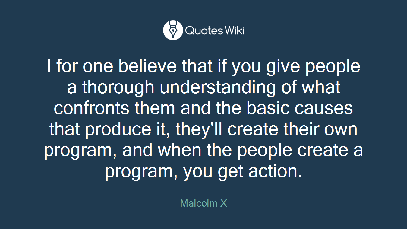 I for one believe that if you give people a thorough understanding of what confronts them and the basic causes that produce it, they'll create their own program, and when the people create a program, you get action.