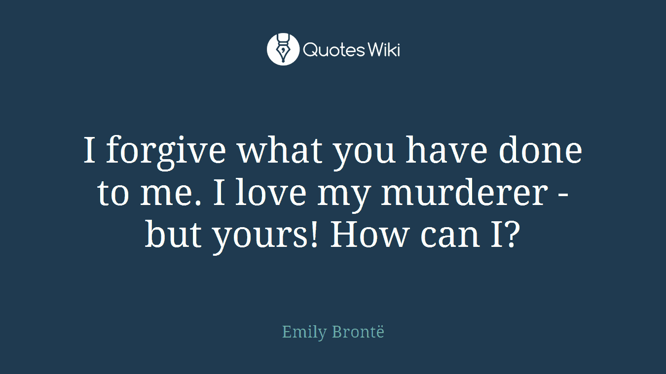 I forgive what you have done to me. I love my murderer - but yours! How can I?
