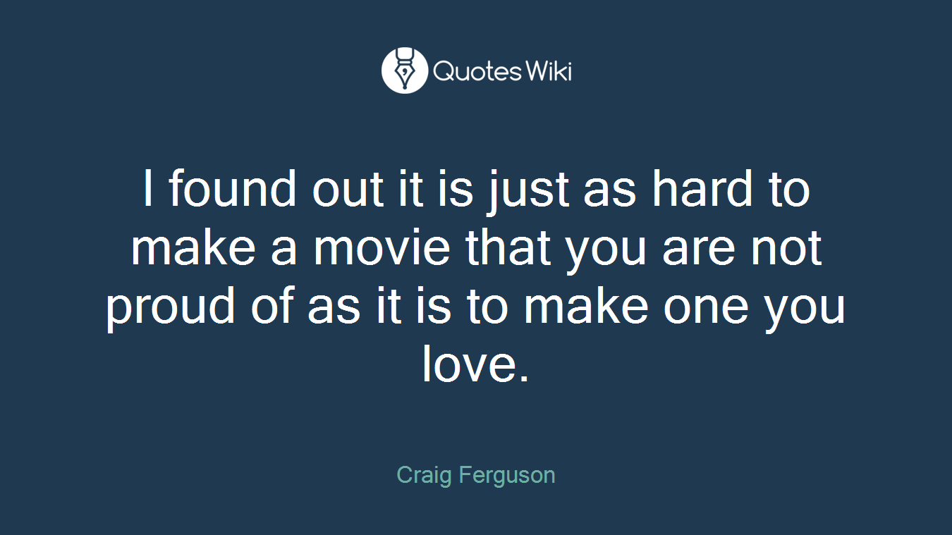 I found out it is just as hard to make a movie that you are not proud of as it is to make one you love.