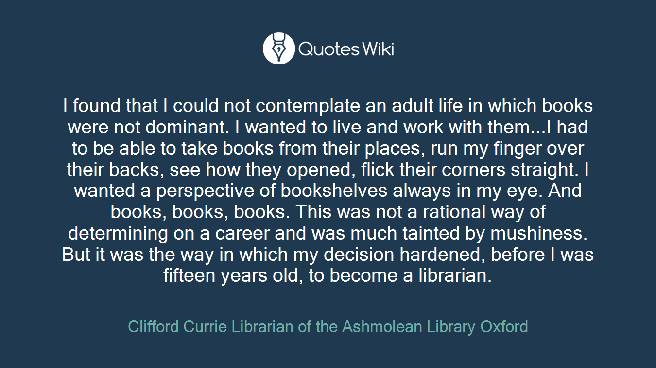 I found that I could not contemplate an adult life in which books were not dominant. I wanted to live and work with them...I had to be able to take books from their places, run my finger over their backs, see how they opened, flick their corners straight. I wanted a perspective of bookshelves always in my eye. And books, books, books. This was not a rational way of determining on a career and was much tainted by mushiness. But it was the way in which my decision hardened, before I was fifteen years old, to become a librarian.