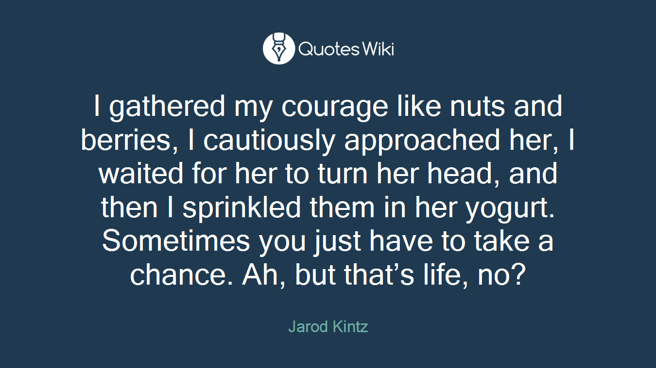I Gathered My Courage Like Nuts And Berries I Quoteswiki