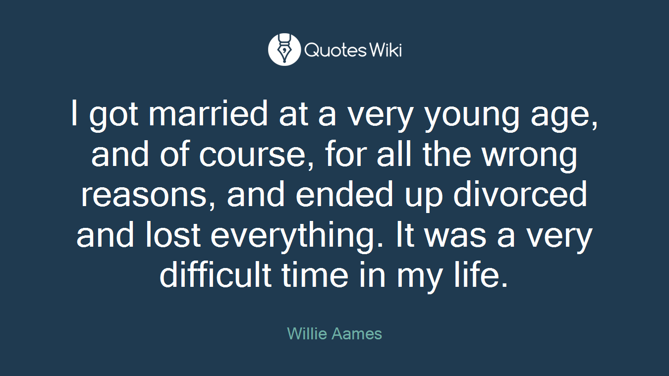 I got married at a very young age, and of course, for all the wrong reasons, and ended up divorced and lost everything. It was a very difficult time in my life.