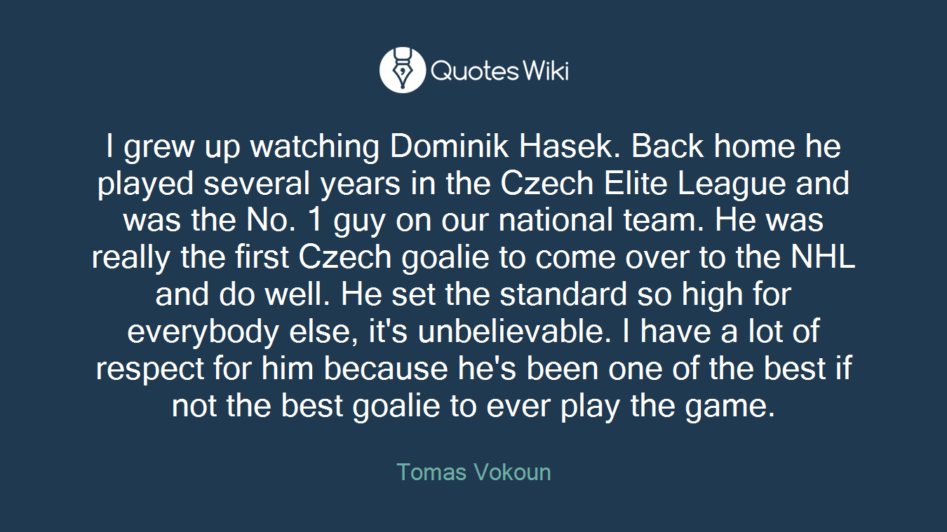 I grew up watching Dominik Hasek. Back home he played several years in the Czech Elite League and was the No. 1 guy on our national team. He was really the first Czech goalie to come over to the NHL and do well. He set the standard so high for everybody else, it's unbelievable. I have a lot of respect for him because he's been one of the best if not the best goalie to ever play the game.