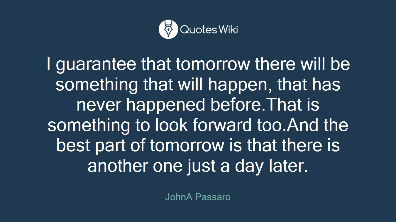 I guarantee that tomorrow there will be something that will happen, that has never happened before.That is something to look forward too.And the best part of tomorrow is that there is another one just a day later.